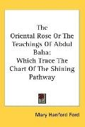 Oriental Rose or the Teachings of Abdul Baha Which Trace the Chart of the Shining Pathway
