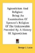 Agnosticism and Religion Being an Examination of Spencer's Religion of the Unknowable Preced...