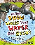 Do You Know Where Your Water Has Been?: The Disgusting Story Behind What You're Drinking