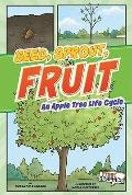Seed, Sprout, Fruit: An Apple Tree Life Cycle (First Graphics)