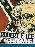 Robert E. Lee: The Story of the Great Confederate General (Graphic Library: American Graphic)