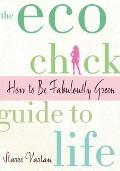 Eco Chick Guide to Life : How to Be Fabulously Green
