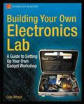 Building Your Own Electronics Lab : A Guide to Setting up Your Own Gadget Workshop