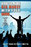How to Make Big Money With Your Band Any Style Rock, Rap, Alternative, Punk, Jazz, Classical...