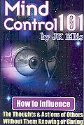 Mind Control 101 - how to Influence the Thoughts and Actions of Others without Them Knowing ...