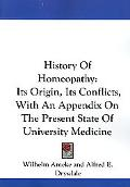 History of Homeopathy Its Origin, Its Conflicts, With an Appendix on the Present State of Un...