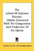 The Letters of Giacomo Puccini: Mainly Connected with the Composition and Production of His ...