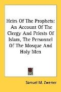 Heirs of the Prophets: An Account of the Clergy and Priests of Islam, the Personnel of the M...