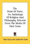 The Point of View: An Anthology of Religion and Philosophy Selected from the Works of Paul C...