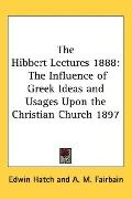 Hibbert Lectures 1888 The Influence of Greek Ideas and Usages upon the Christian Church