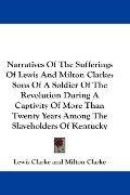 Narratives of the Sufferings of Lewis and Milton Clarke: Sons of a Soldier of the Revolution...