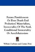 Future Punishment: Or Does Death End Probation? Materialism, Immortality of the Soul, Condit...