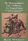 My Momma Raised Ugly Children...Not Stupid Ones: The Ruminations and Reminiscences of a Gent...