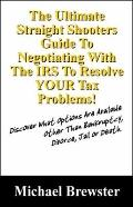 The Ultimate Straight Shooters Guide to Negotiating with the IRS to Resolve Your Tax Problem...