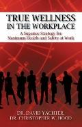 True Wellness in the Workplace : A Superior Strategy for Maximum Health and Safety at Work
