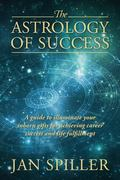 The Astrology of Success: A Guide to Illuminate Your Inborn Gifts for Achieving Career Succe...