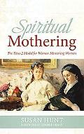 Spiritual Mothering: The Titus 2 Model for Women Mentoring Women