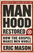 Manhood Restored : How the Gospel Makes Men Whole