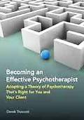 Becoming an Effective Psychotherapist: Adopting a Theory of Psychotherapy That's Right for Y...