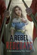 Rebel among Redcoats : A Revolutionary War Novel