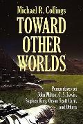 Toward Other Worlds : Perspectives on John Milton, C. S. Lewis, Stephen King, Orson Scott Ca...
