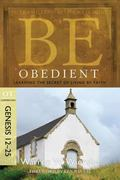 Be Obedient (Genesis 12-25): Learning the Secret of Living by Faith (The BE Series Commentary)
