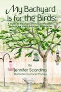 My Backyard Is for the Birds : A Guide to the Most Common Northeastern Birds for the Young B...