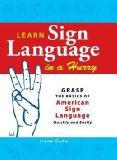 Learn Sign Language in a Hurry: Grasp the Basics of American Sign Language Quickly and Easily