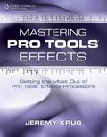 Mastering Pro Tools Effects : Getting the Most Out of Pro Tools' Effects Processors