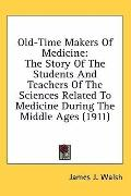 Old-Time Makers of Medicine: The Story of the Students and Teachers of the Sciences Related ...