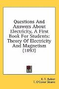 Questions and Answers about Electricity, a First Book for Students: Theory of Electricity an...