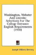 Washington, Webster and Lincoln: Selections for the College Entrance English Requirements (1...