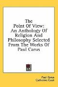 Point of View: An Anthology of Religion and Philosophy Selected from the Works of Paul Carus