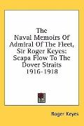 Naval Memoirs of Admiral of the Fleet, Sir Roger Keyes: Scapa Flow to the Dover Straits 1916...