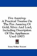 Fire Assaying: A Practical Treatise on the Fire Assaying of Gold, Silver and Lead, Including...
