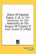 Diary of Samuel Pepys, F. R. S. V2: Secretary to the Admiralty in the Reigns of Charles II a...