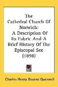 The Cathedral Church of Norwich: A Description of Its Fabric and a Brief History of the Epis...