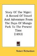 Story of the Niger: A Record of Travel and Adventure from the Days of Mungo Park to the Pres...