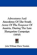 Adventures and Anecdotes of the South Army of the Emperor of Austria, During the Late Hungar...