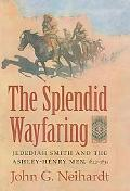 The Splendid Wayfaring: Jedediah Smith and the Ashley-Henry Men, 1822-1831