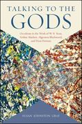 Talking to the Gods : Occultism in the Work of W. B. Yeats, Arthur Machen, Algernon Blackwoo...