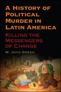 History of Political Murder in Latin America : Killing the Messengers of Change
