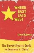 Where East Eats West: The Street-Smarts Guide to Business in China