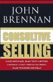 Consultive Selling: Close more sales, build trust and improve customer loyalty through consu...
