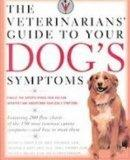 The Veterinarians' Guide to Your Dog's Symptoms: Your Pet Can't Speak, but Its Symptoms Can