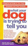 What Your Dog Is Trying to Tell You: A Head-to-tail Guide to Your Dog's Symptoms-and Their S...