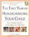 The First Year of Homeschooling Your Child: Your Complete Guide to Getting Off to the Right ...