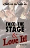 Take the Stage & Love It!: Inspiring Stories and Motivating Tips to Enhance Your Public Spea...