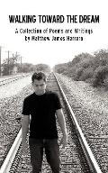 Walking Toward the Dream: A Collection of Poems and Writings by Matthew James Herrera