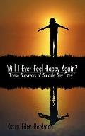 Will I Ever Feel Happy Again?: These Survivors of Suicide say yes!